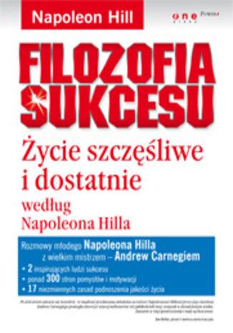 Filozofia Sukcesu Życie szczęśliwe i dostatnie według Napoleona Hilla